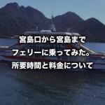 宮島口から宮島までフェリーに乗ってみた。所要時間と料金について(広島県)