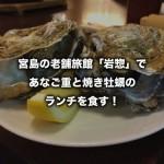 宮島の老舗旅館「岩惣」で、あなご重と焼き牡蠣のランチを食す!(広島県)