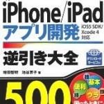開発に役立つTIPSが満載! 「iPhone/iPadアプリ開発逆引き大全500の極意」