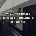 Wi2 300ユーザが新幹線で車内のWi-Fi(無線LAN)を使う設定方法